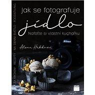 Jak se fotografuje jídlo: Nafoťte si vlastní kuchařku - Kniha