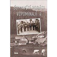 Šumavští rodáci vzpomínají 4: Příběhy z bouřlivých válečných i poválečných let - Kniha