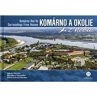 Komárno a okolie z neba: Komárno and Its Surroundings From Heaven - Kniha