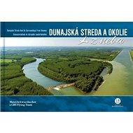 Dunajská Streda a okolie z neba: Dunajská Streda and Its Surroundings From Heaven - Kniha