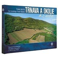 Trnava a okolie z neba: Trnava and Its Surroundings From Heaven - Kniha