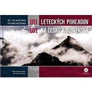 101+101 Leteckých pohľadov na Česko a Slovensko: 101 + 101 Aerial Views of Czechia and Slovakia - Kniha