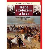 Třeba i železem a krví: Prusko-rakouské války 1740–1866 - Kniha