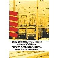 Brno-střed Františka Kressy / The City of František Kressa: Normalizační Brno V. / Brno under Commun - Kniha