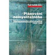 Plánování nemyslitelného: Československé válečné plány 1950–1990 - Kniha