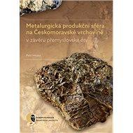 Metalurgická produkční sféra na Českomoravské vrchovině: v závěru přemyslovské éry - Kniha
