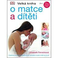 Velká kniha o matce a dítěti: Praktický průvodce těhotenstvím, porodem a péči o dítě do tří let - Kniha