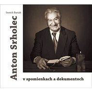 Anton Srholec v spomienkach a dokumentoch - Kniha
