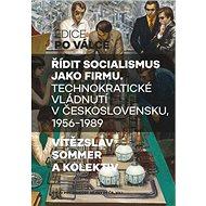 Řídit socialismus jako firmu: Technokratické vládnutí v Československu 1956-1989 - Kniha