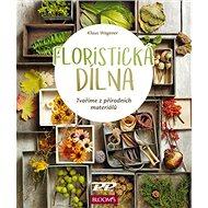 Floristická dílna: Tvoříme z přírodních materiálů - Kniha