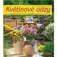 Kniha Květinové oázy: Nejkrásnější návrhy výsadeb pro balkon i terasu - Kniha