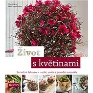 Život s květinami: Trvanlivé dekorace, suché , umělé a přírodní materiály - Kniha