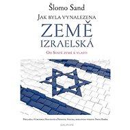 Jak byla vynalezena země izraelská: Od Svaté země k vlasti - Kniha