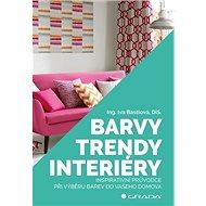 Barvy, trendy, interiéry: Inspirativní průvodce při výběru barev do vašeho domova - Kniha
