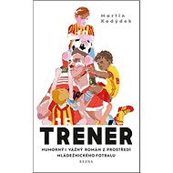 Trenér: Humorný i vážný román z prostředí mládežnického fotbalu - Kniha