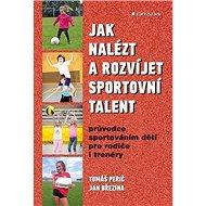 Jak nalézt a rozvíjet sportovní talent: Průvodce sportováním dětí pro rodiče i trenéry - Kniha