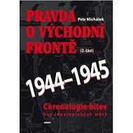 Pravda o východní frontě 1944-1945 2. část: Chronologie bitev bez ideologických mýtů - Kniha