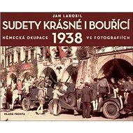 Sudety krásné i bouřící: Německá okupace 1938 v dobových fotografiích - Kniha