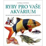 Ryby pro vaše akvárium: Přes 800 působivých fotografií a 150 popisů sladkovodních akvarijních ryb - Kniha