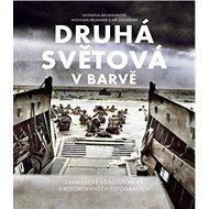 Druhá světová v barvě: Dramatická historie války na kolorovaných fotografiích - Kniha