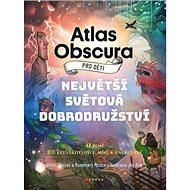 Atlas Obscura pro děti: Nehvětší světová dobrodružství - Dylan Thuras; Rosemary Mosco