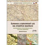 Šumava a Bavorský les na starých mapách: Historický atlas - Kniha