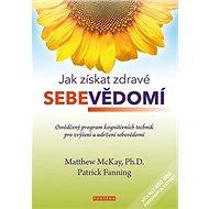 Jak získat zdravé sebevědomí: Osvědčený program kognitivních technik pro zvýšení a udržení sebevědom - Kniha