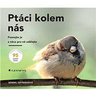 Ptáci kolem nás: Poznejte je a něco pro ně udělejte - Kniha