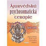 Ájurvédská psychosomatická terapie: Jógová léčba duše, mysli a proměna vědomí