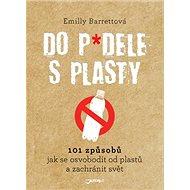 Do p*dele s plasty: 101 způsobů, jak se osvobodit od plastů a zachránit svět - Kniha