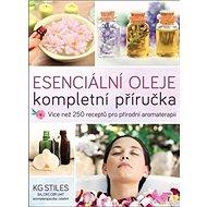 Esenciální oleje Kompletní příručka: Více než 250 receptů pro přírodní komplexní aromaterapii