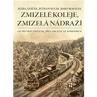 Zmizelé koleje, zmizelá nádraží: Od prvních železnic přes lokálky ke koridorům - Kniha