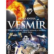 Velká kniha Vesmír: Kompletní průvodce Sluneční soustavou a vesmírem, v němž žijeme - Kniha