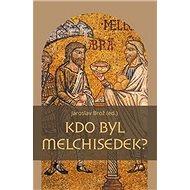 Kdo byl Melchisedek?: Postava kněze-krále v biblických textech a v dějinách jejich působení - Kniha