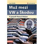 Muž mezi VW a Škodou: V pozadí Hanuš Holzer - Kniha