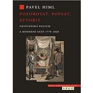 Pozorovat, popsat, stvořit: Osvícenská policie a moderní stát 1770-1820 - Kniha
