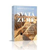 Svatá země: Z pouště do Jeruzaléma srdcem, vzpomínkami, rozjímáním a modlitbou - Kniha