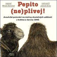 Pepito (ne)plivej!: dvouhrbé putování na motivy skutečných událostí z května a června 1945 - Kniha