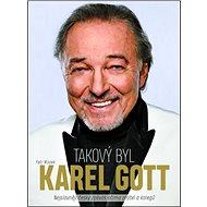 Takový byl Karel Gott: Nejslavnější český zpěvák očima přátel a kolegů - Kniha