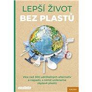 Lepší život bez plastů: Více než 300 udržitelných alternativ a nápadů, s nimiž unikneme záplavě plas - Kniha