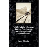 Počátky lokální železniční dopravy: Českého ráje a severozápadního Královéhradecka - Kniha