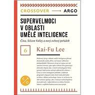 Supervelmoci v oblasti umělé inteligence: Čína, Silicon Valley a nový světový pořádek - Kniha