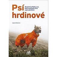 Psí hrdinové: Skutečné příběhy psů, kteří zachránili život svým páníčkům
