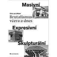 Brutalismus včera a dnes: Masivní, expresivní, skulpturální - Kniha