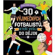 30 výjimečných fotbalistů, kteří vešli do dějin: Sportovní hvězdy - Kniha