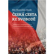 Česká cesta ke svobodě: Svědectví o sametové revoluci a porevolučním budování státu - Kniha