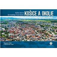 Košice a okolie z neba: Košice and Its Surroundings From Heaven - Kniha