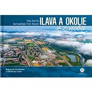 Ilava a okolie z neba: Ilava and Its Surroundings From Heaven - Kniha