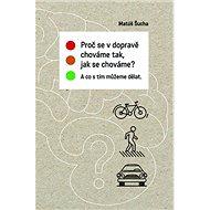 Proč se v dopravě chováme tak, jak se chováme?: A co s tím můžeme dělat.