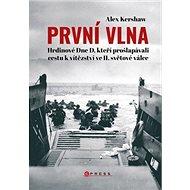První vlna: Hrdinové Dne D, kteří prošlapávali cestu k vítězství ve II. světové válce - Kniha